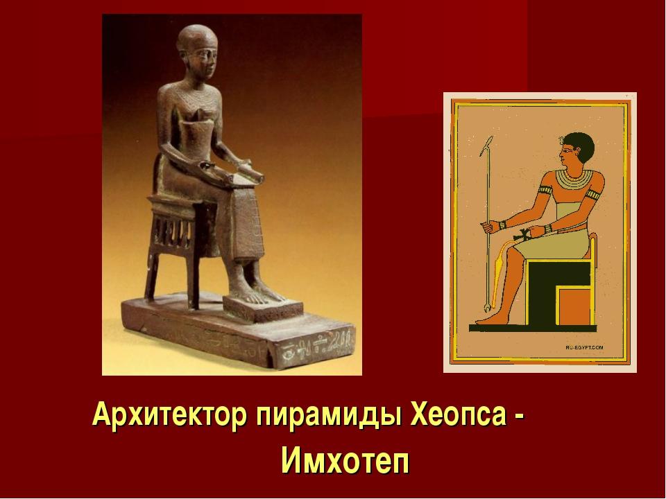 Архитектор пирамиды Хеопса - Имхотеп