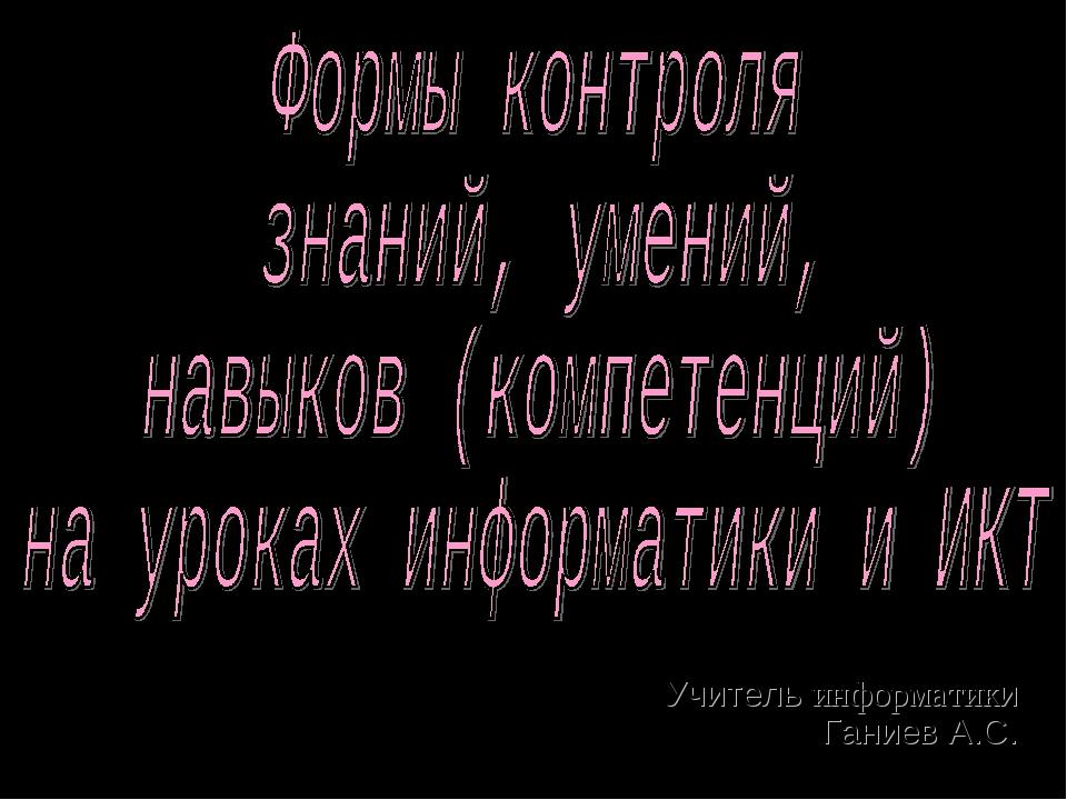 Учитель информатики Ганиев А.С.