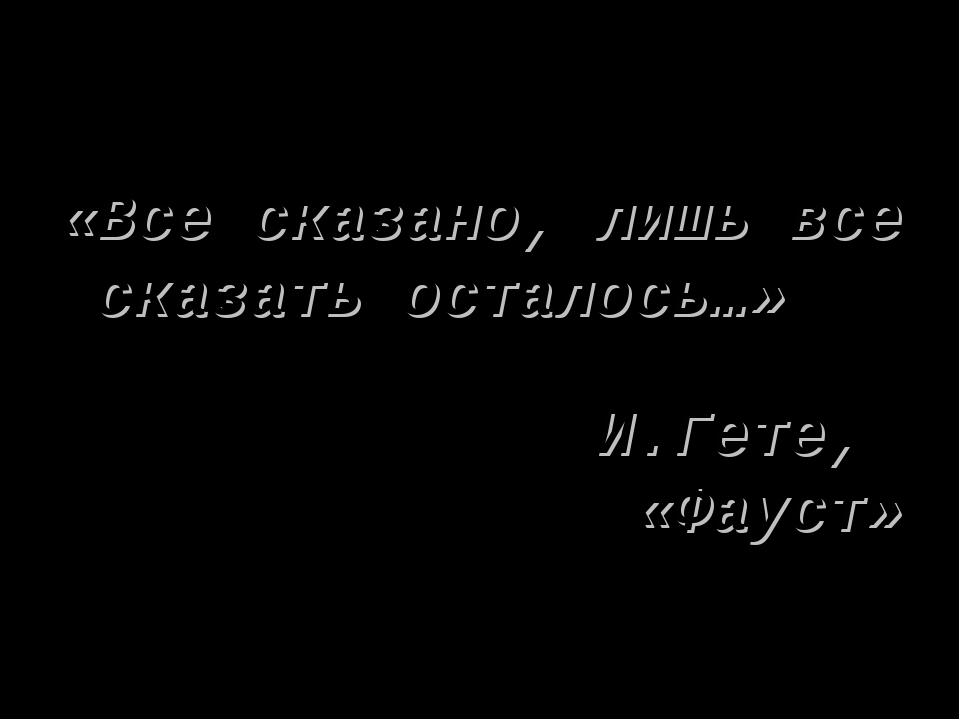 * «Все сказано, лишь все сказать осталось…» И.Гете, «Фауст»