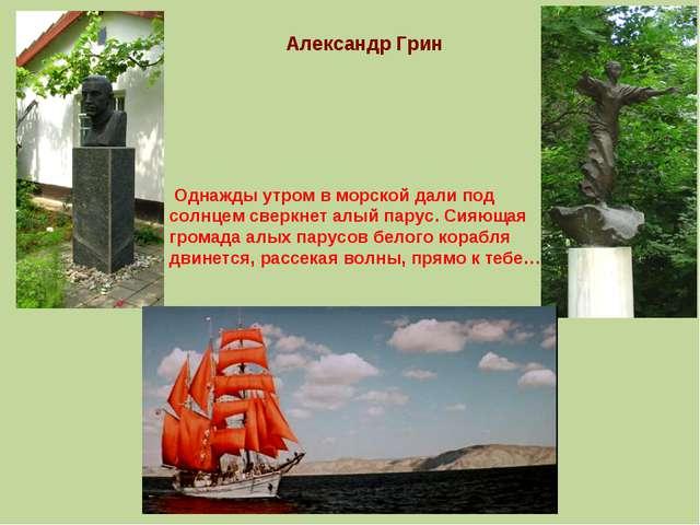 Александр Грин Однажды утром в морской дали под солнцем сверкнет алый парус....