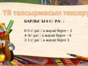 БАРЛЫҒЫ 6 СҰРАҚ: 6-5 сұраққа жауап берсе – 5 4-3сұраққа жауап берсе – 4 2-1 с