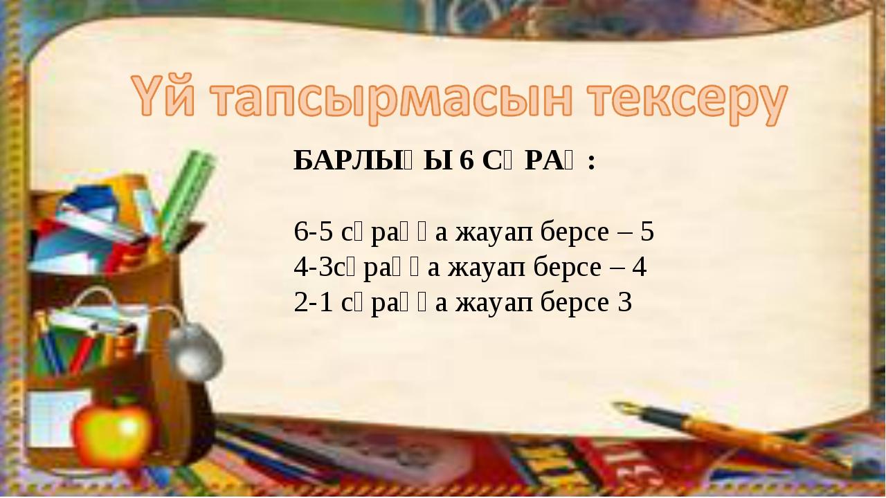БАРЛЫҒЫ 6 СҰРАҚ: 6-5 сұраққа жауап берсе – 5 4-3сұраққа жауап берсе – 4 2-1 с...
