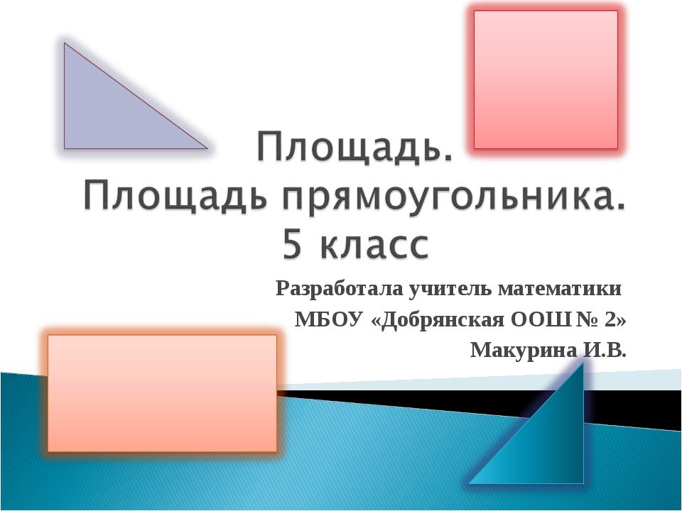 Разработала учитель математики МБОУ «Добрянская ООШ № 2» Макурина И.В.