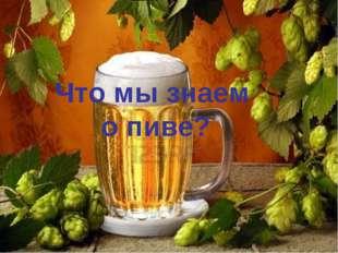 Что мы знаем о пиве?