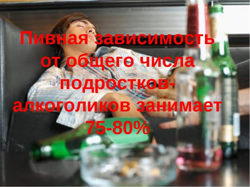 Пивная зависимость от общего числа подростков-алкоголиков занимает 75-80%