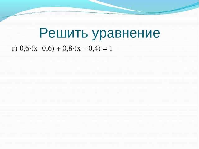 Решить уравнение г) 0,6·(x -0,6) + 0,8·(x – 0,4) = 1