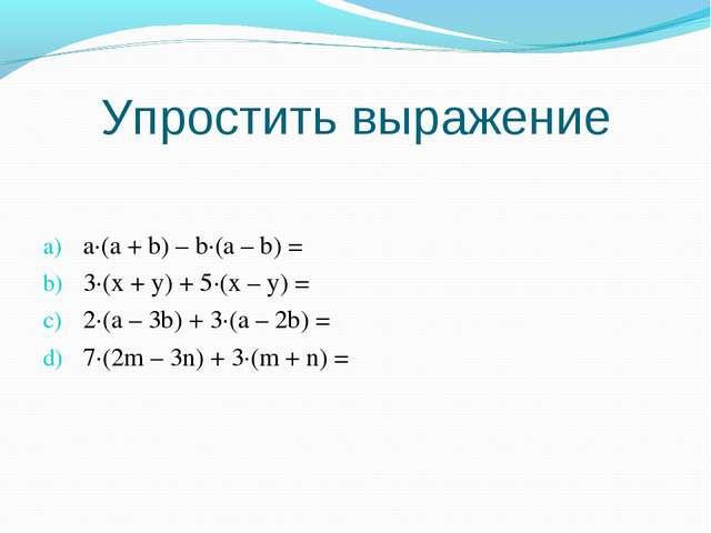 Упростить выражение a·(a + b) – b·(a – b) = 3·(x + y) + 5·(x – y) = 2·(a – 3b...