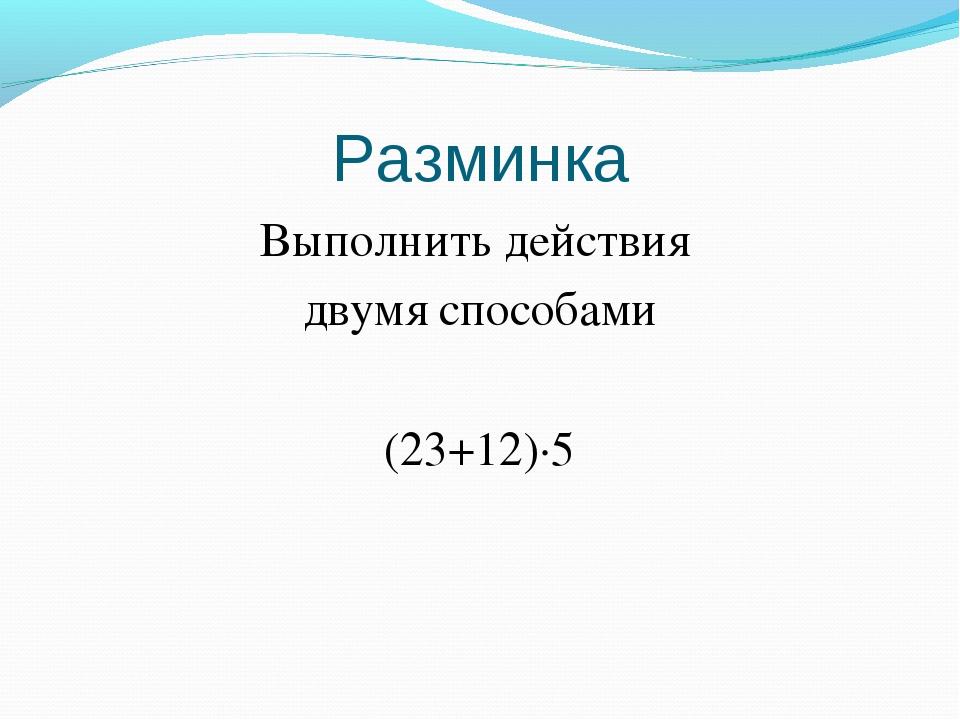 Разминка Выполнить действия двумя способами (23+12)∙5