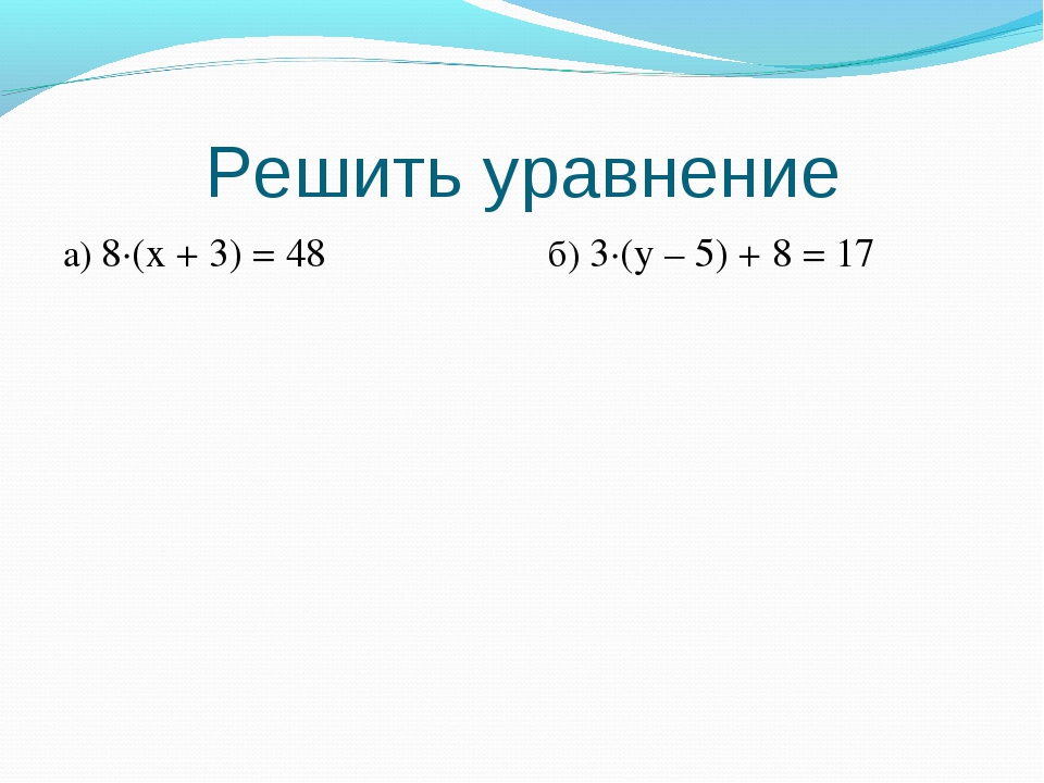 Решить уравнение a) 8·(x + 3) = 48 б) 3·(y – 5) + 8 = 17