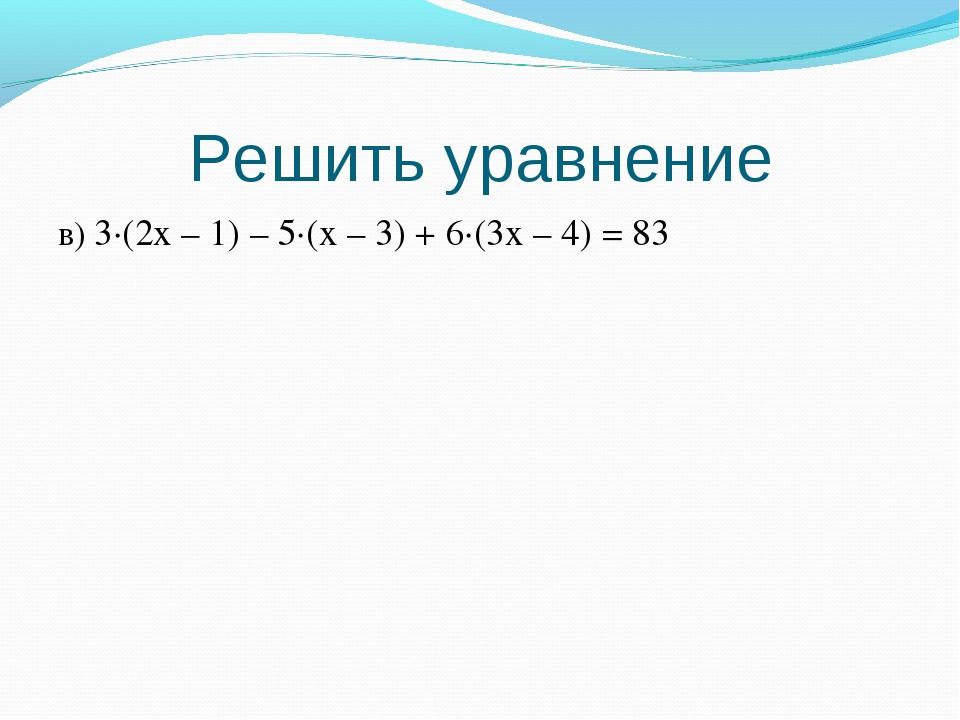 Решить уравнение в) 3·(2x – 1) – 5·(x – 3) + 6·(3x – 4) = 83
