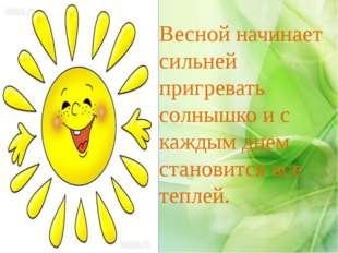 Весной начинает сильней пригревать солнышко и с каждым днем становится все те