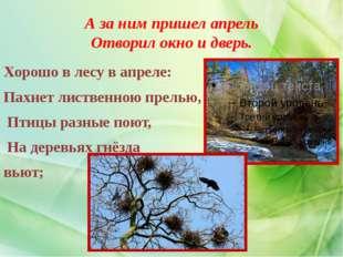 А за ним пришел апрель Отворил окно и дверь. Хорошо в лесу в апреле: Пахнет л