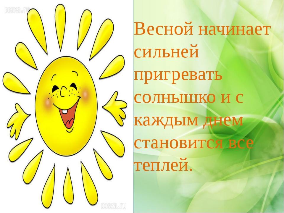 Весной начинает сильней пригревать солнышко и с каждым днем становится все те...