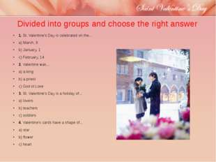 Divided into groups and choose the right answer 1.St. Valentine's Day is cel