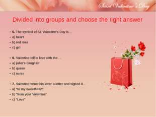 Divided into groups and choose the right answer 5.The symbol of St. Valentin