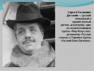 Серге́й Па́влович Дя́гилев— русский театральный и художественный деятель,ан