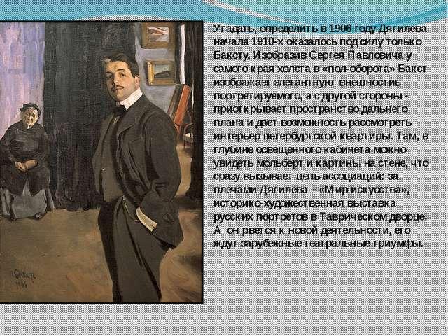 Угадать, определить в 1906 году Дягилева начала 1910-х оказалось под силу тол...