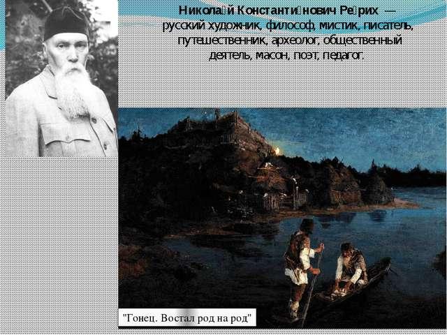 Никола́й Константи́нович Ре́рих — русскийхудожник,философ,мистик,писател...