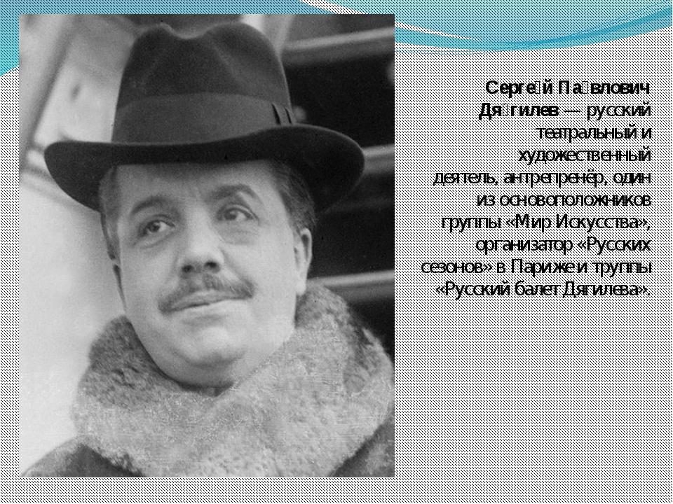 Серге́й Па́влович Дя́гилев— русский театральный и художественный деятель,ан...