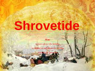 Shrovetide Aim: to learn about the holiday, to be able to tell about the holi