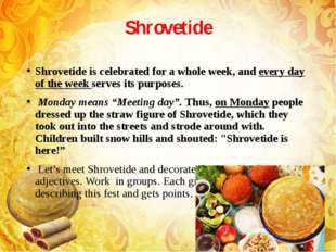 Shrovetide Shrovetide is celebrated for a whole week, and every day of the we