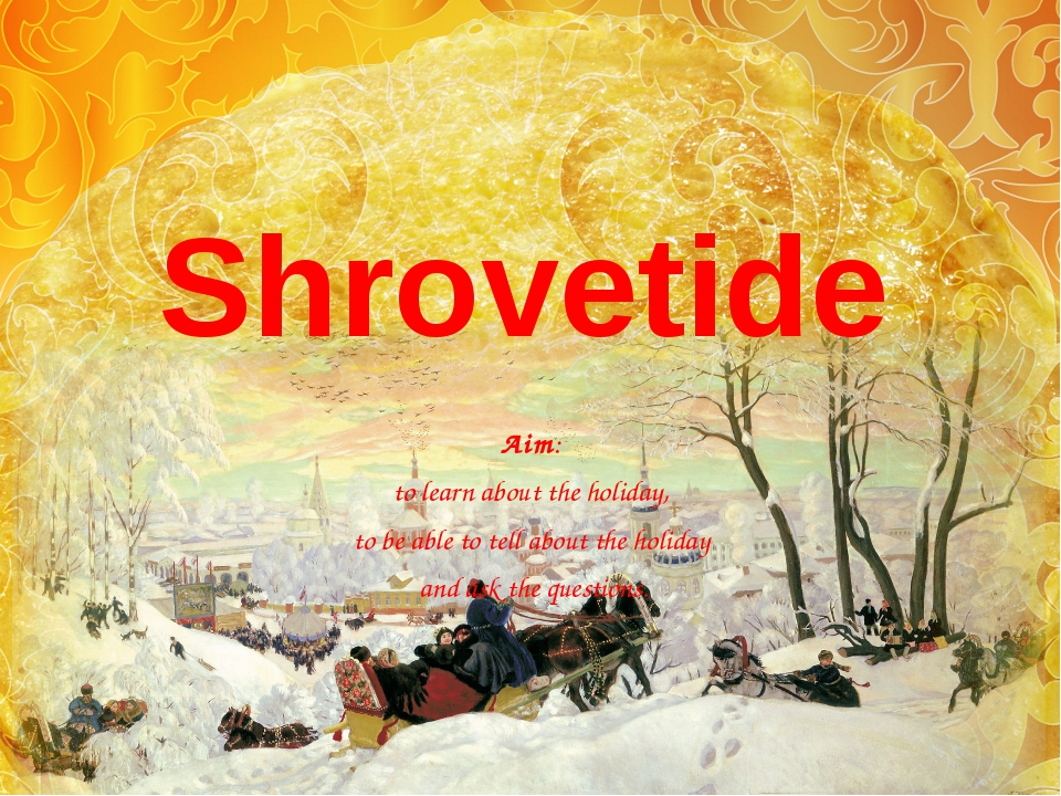 Shrovetide Aim: to learn about the holiday, to be able to tell about the holi...