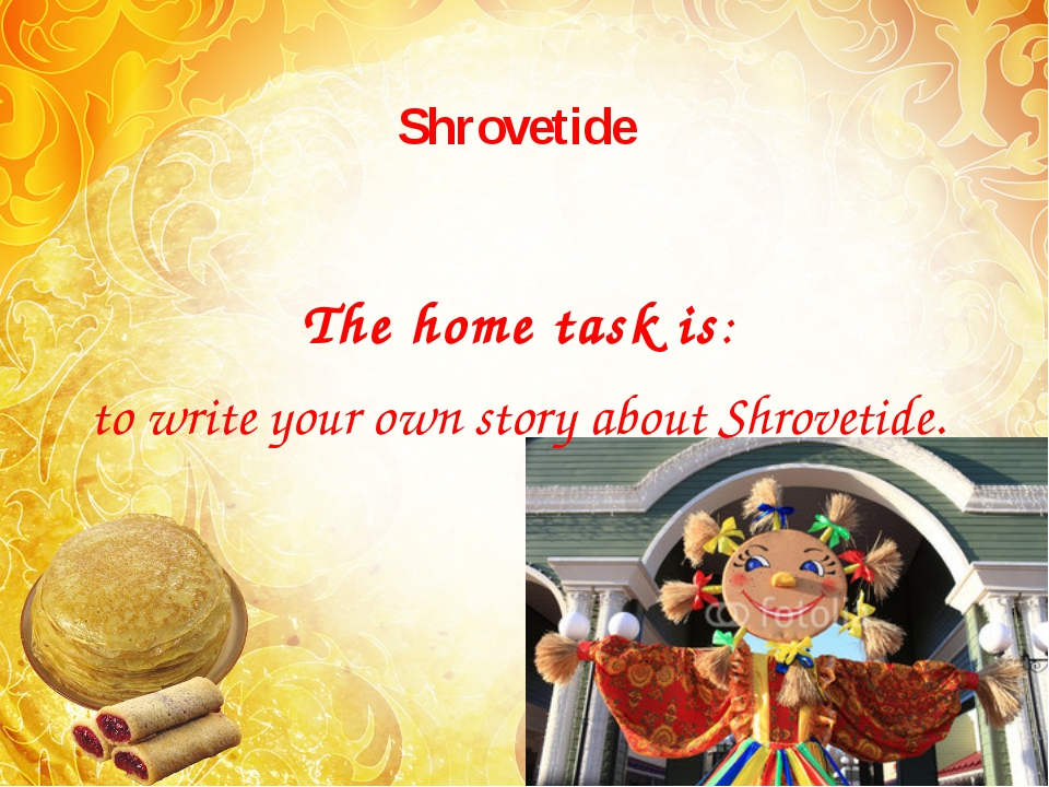 Shrovetide The home task is: to write your own story about Shrovetide.