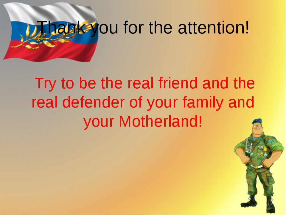 Thank you for the attention! Try to be the real friend and the real defender...
