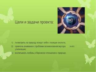 Цели и задачи проекта: посмотреть на природу вокруг себя с позиции эколога; п