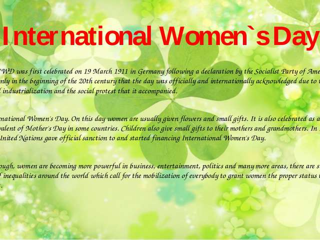 International Women`s Day The IWD was first celebrated on 19 March 1911 in Ge...