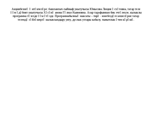 Акциябезнең җитәкчеләре: башлангыч сыйныф укытучысы Юнысова Люция Әсхәтовна,...