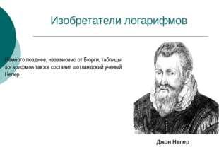Изобретатели логарифмов Немного позднее, независимо от Бюрги, таблицы логариф