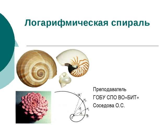 Логарифмическая спираль Преподаватель ГОБУ СПО ВО«БИТ» Соседова О.С.