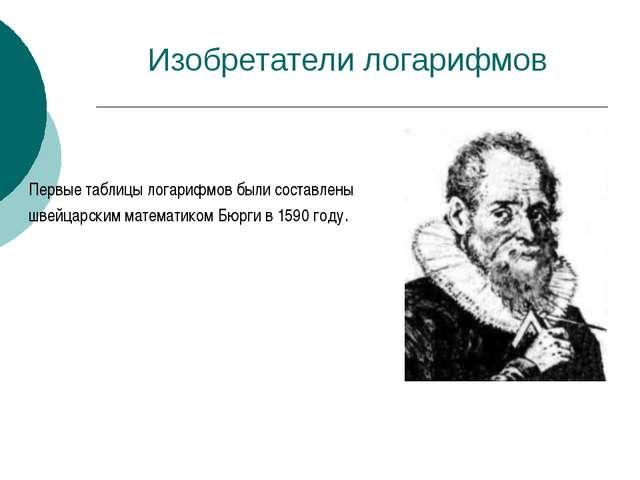 Изобретатели логарифмов Первые таблицы логарифмов были составлены швейцарским...