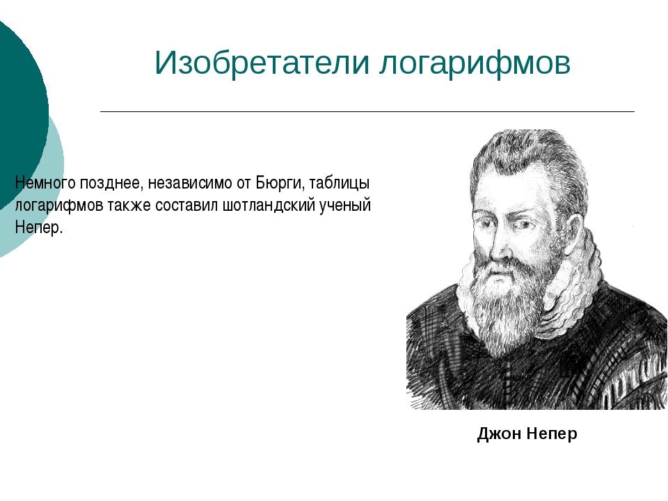 Изобретатели логарифмов Немного позднее, независимо от Бюрги, таблицы логариф...