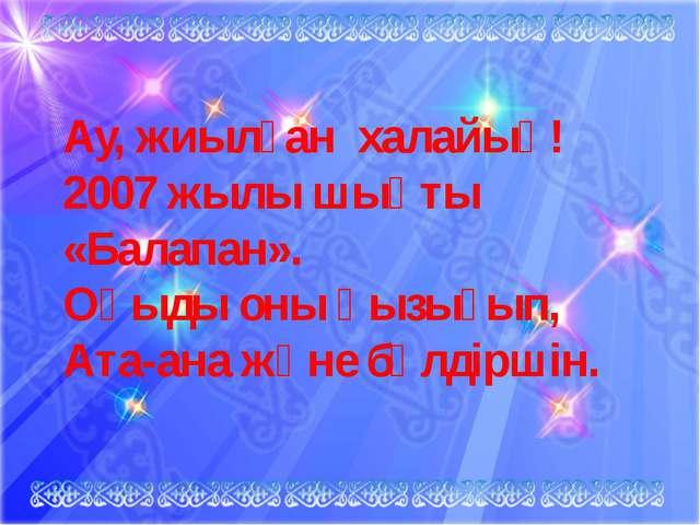Ау, жиылған халайық! 2007 жылы шықты «Балапан». Оқыды оны қызығып, Ата-ана жә...