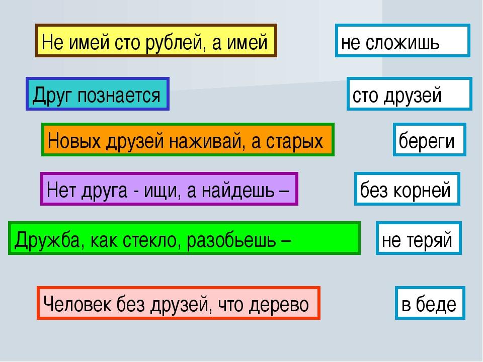 Не имей сто рублей, а имей сто друзей Друг познается в беде Новых друзей нажи...