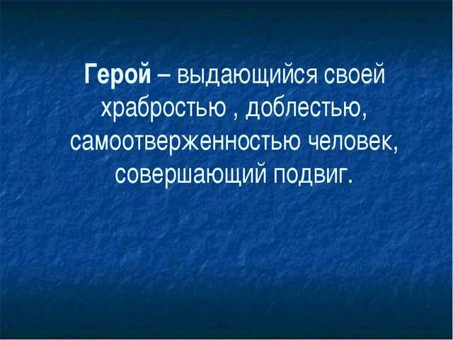 Герой – выдающийся своей храбростью , доблестью, самоотверженностью человек,...