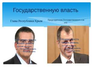 Государственную власть Глава Республики Крым ПредседателемГосударственногос