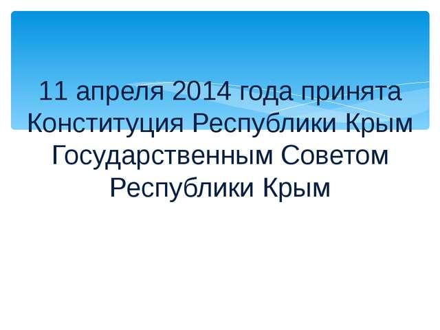 11 апреля 2014 года принята Конституция Республики Крым Государственным Совет...