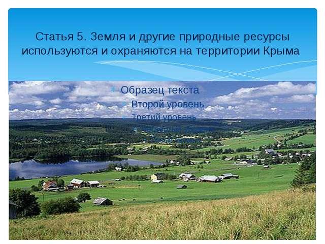 Статья 5. Земля и другие природные ресурсы используются и охраняются на терри...