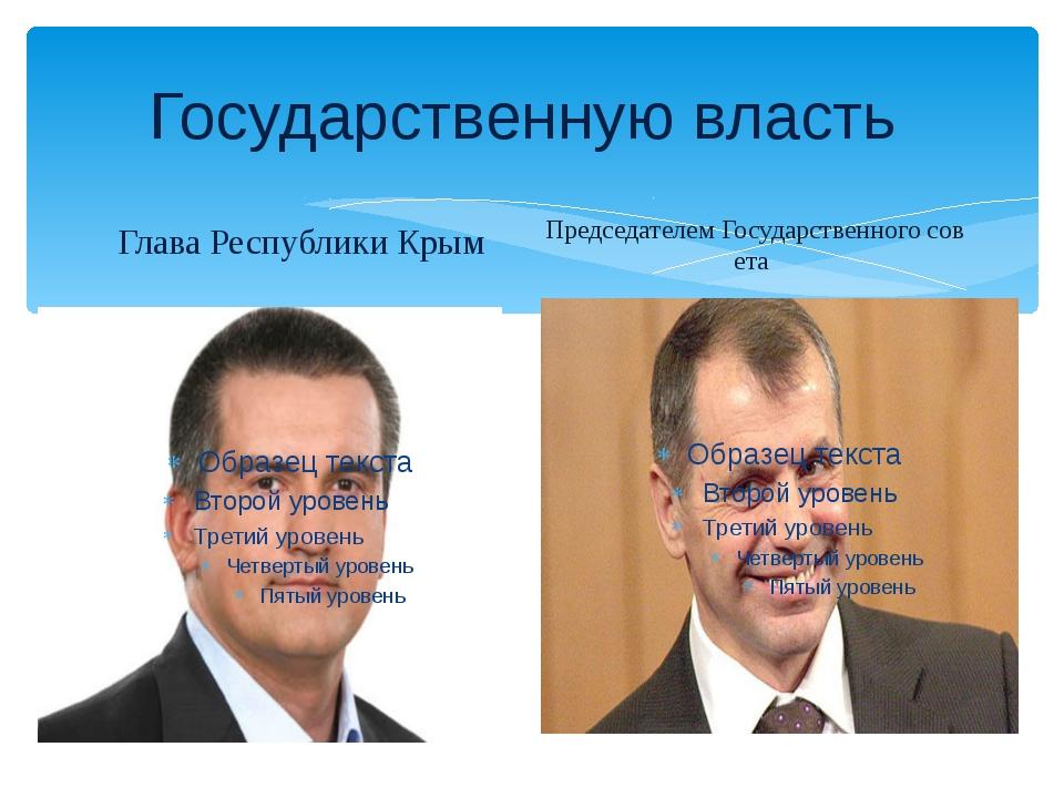 Государственную власть Глава Республики Крым ПредседателемГосударственногос...