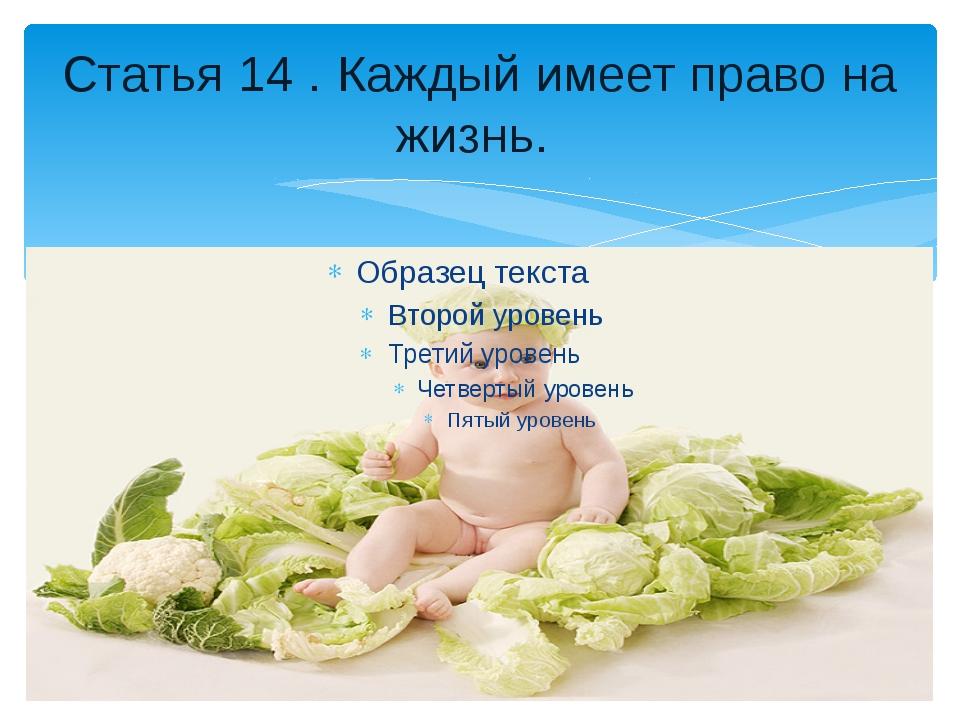 Статья 14 . Каждый имеет право на жизнь.