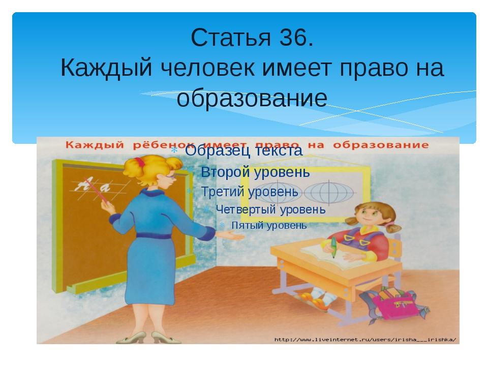 Статья 36. Каждый человек имеет право на образование