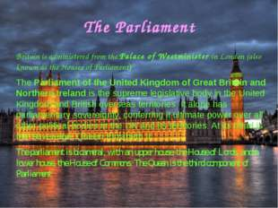 The Parliament Britain is administered from the Palace of Westminister in Lon