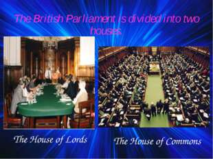 The British Parliament is divided into two houses. The House of Lords The Hou