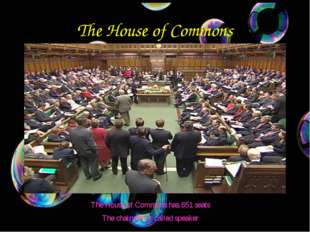 The House of Commons The House of Commons has 651 seats The chairman is calle