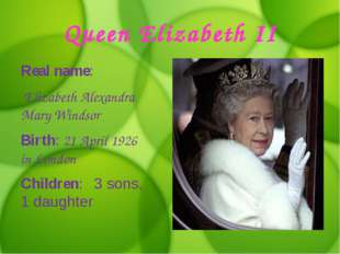 Queen Elizabeth II Real name: Elizabeth Alexandra Mary Windsor Birth: 21 Apri