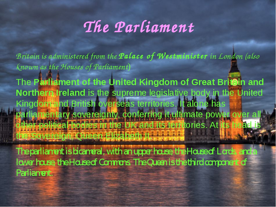The Parliament Britain is administered from the Palace of Westminister in Lon...