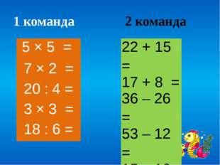 1 команда 2 команда 22 + 15 = 17 + 8 = 36 – 26 = 53 – 12 = 15 – 10 = 5 × 5 =